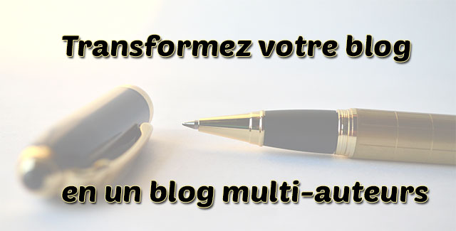 Transformer votre blog en un blog multi-auteurs