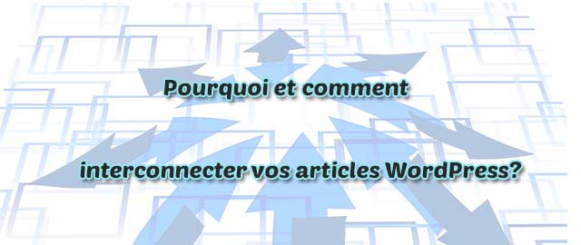 Pourquoi et comment interconnecter vos articles WordPress?