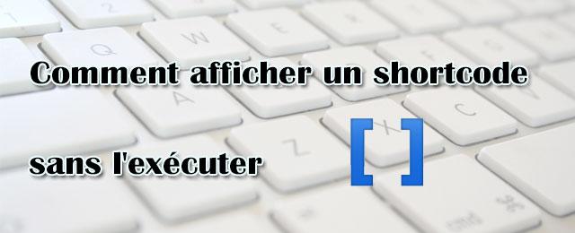 Comment afficher un shortcode sans l'exécuter